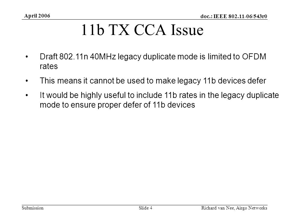 doc.: IEEE 802.11-06/543r0 Submission April 2006 Richard van Nee, Airgo NetworksSlide 4 11b TX CCA Issue Draft 802.11n 40MHz legacy duplicate mode is limited to OFDM rates This means it cannot be used to make legacy 11b devices defer It would be highly useful to include 11b rates in the legacy duplicate mode to ensure proper defer of 11b devices
