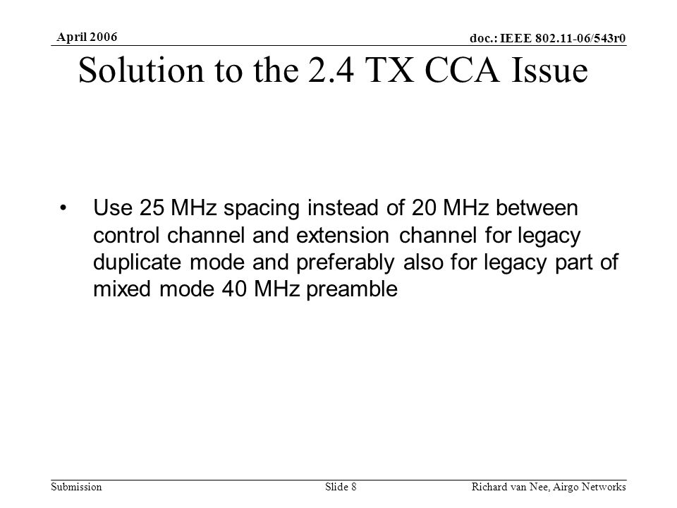 doc.: IEEE /543r0 Submission April 2006 Richard van Nee, Airgo NetworksSlide 8 Solution to the 2.4 TX CCA Issue Use 25 MHz spacing instead of 20 MHz between control channel and extension channel for legacy duplicate mode and preferably also for legacy part of mixed mode 40 MHz preamble