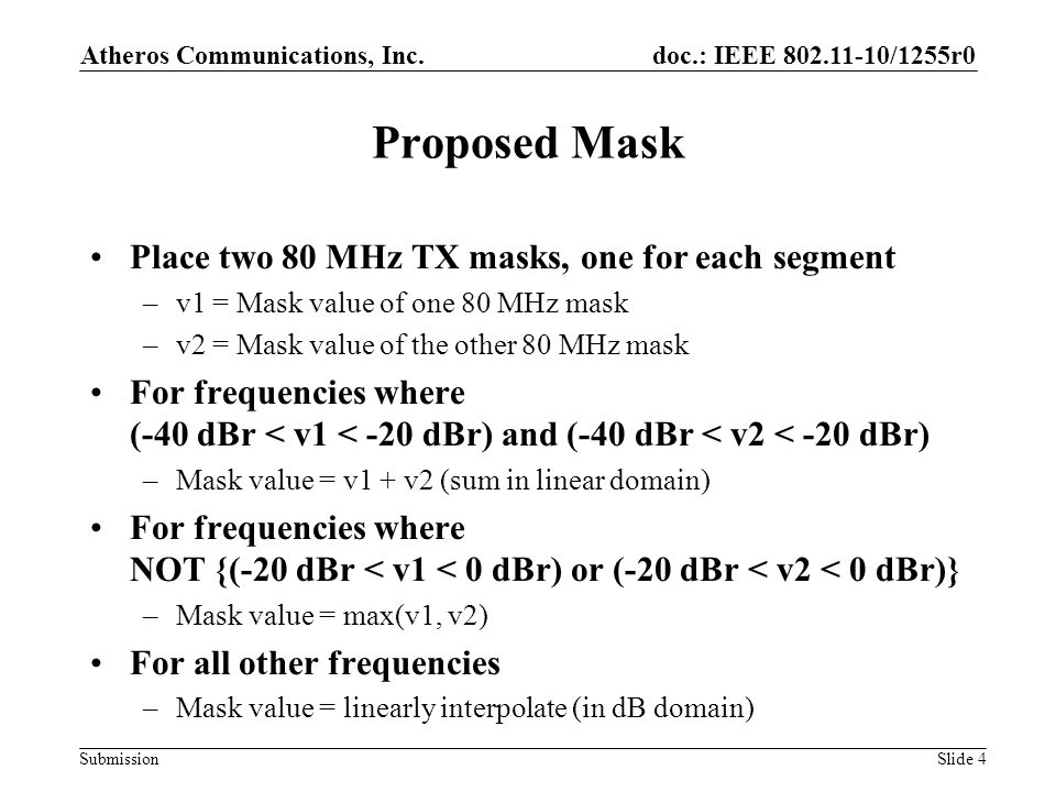 doc.: IEEE 802.11-10/1255r0 Submission Proposed Mask Place two 80 MHz TX masks, one for each segment –v1 = Mask value of one 80 MHz mask –v2 = Mask value of the other 80 MHz mask For frequencies where (-40 dBr < v1 < -20 dBr) and (-40 dBr < v2 < -20 dBr) –Mask value = v1 + v2 (sum in linear domain) For frequencies where NOT {(-20 dBr < v1 < 0 dBr) or (-20 dBr < v2 < 0 dBr)} –Mask value = max(v1, v2) For all other frequencies –Mask value = linearly interpolate (in dB domain) Atheros Communications, Inc.