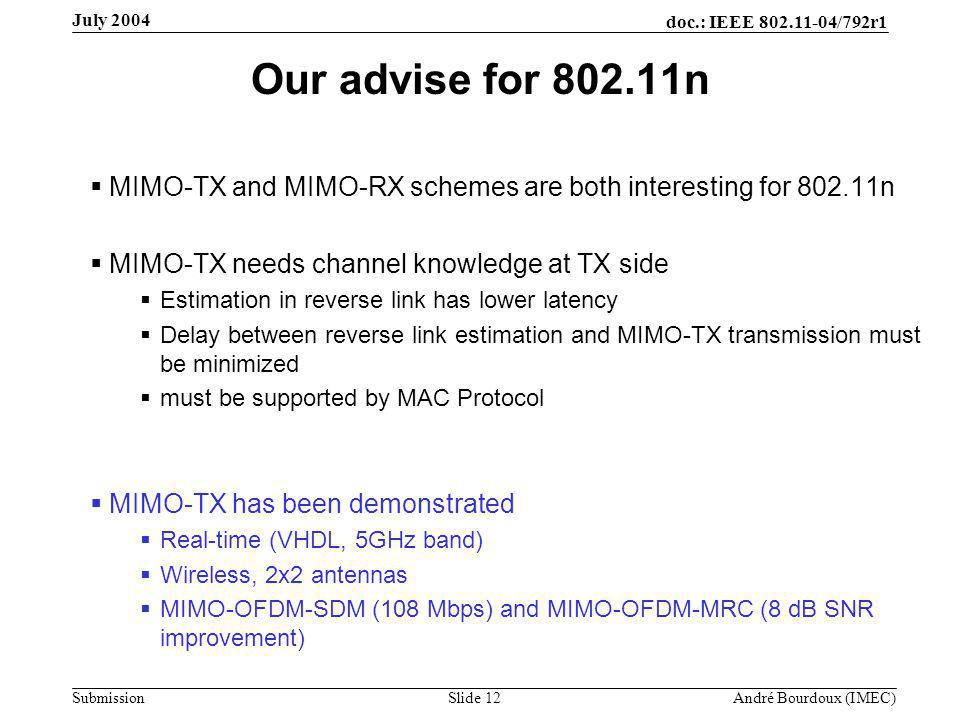 doc.: IEEE 802.11-04/792r1 Submission Slide 12 André Bourdoux (IMEC) July 2004 Our advise for 802.11n  MIMO-TX and MIMO-RX schemes are both interesting for 802.11n  MIMO-TX needs channel knowledge at TX side  Estimation in reverse link has lower latency  Delay between reverse link estimation and MIMO-TX transmission must be minimized  must be supported by MAC Protocol  MIMO-TX has been demonstrated  Real-time (VHDL, 5GHz band)  Wireless, 2x2 antennas  MIMO-OFDM-SDM (108 Mbps) and MIMO-OFDM-MRC (8 dB SNR improvement)