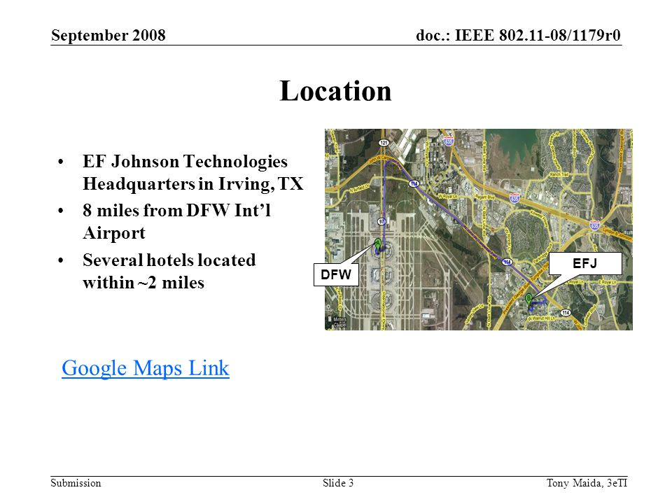 doc.: IEEE 802.11-08/1179r0 Submission September 2008 Tony Maida, 3eTISlide 3 Location EF Johnson Technologies Headquarters in Irving, TX 8 miles from DFW Int'l Airport Several hotels located within ~2 miles Google Maps Link EFJ DFW