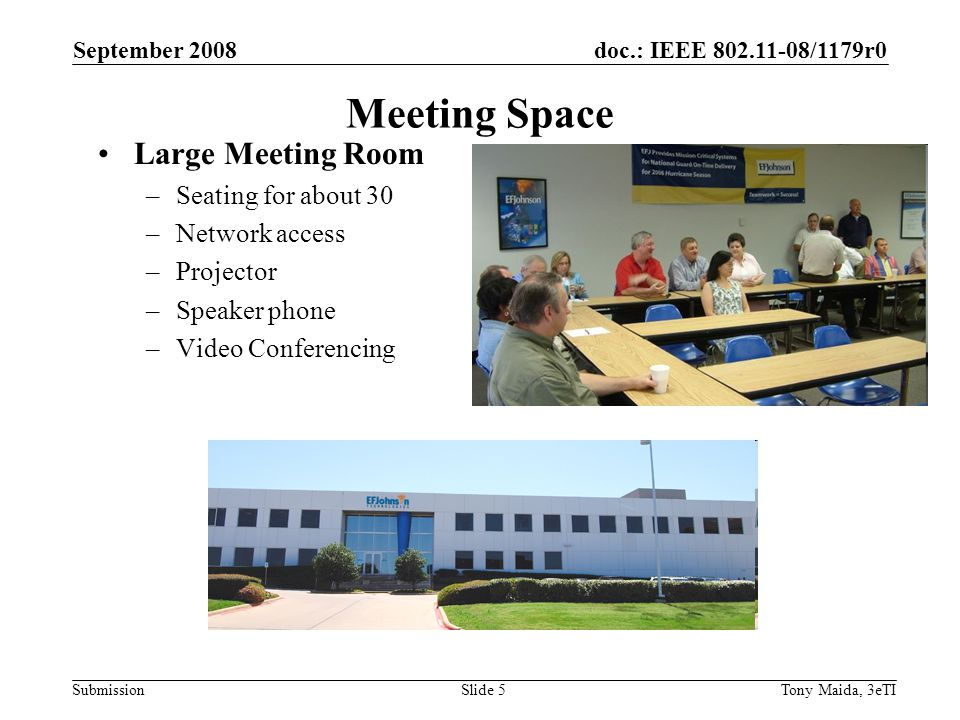doc.: IEEE 802.11-08/1179r0 Submission September 2008 Tony Maida, 3eTISlide 5 Meeting Space Large Meeting Room –Seating for about 30 –Network access –Projector –Speaker phone –Video Conferencing