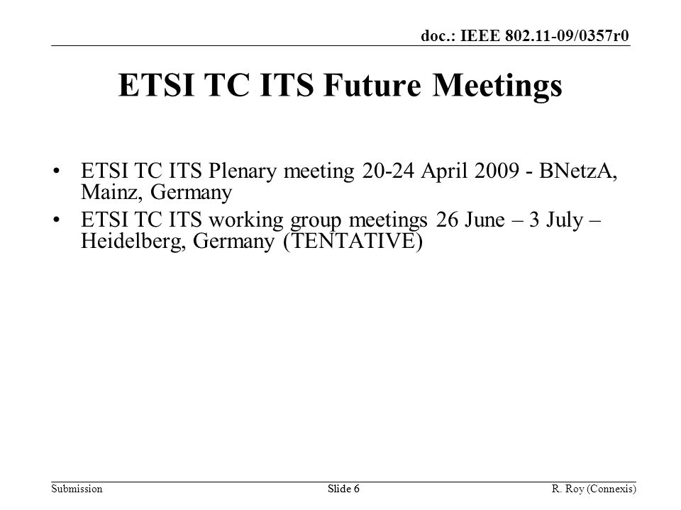 doc.: IEEE 802.11-09/0357r0 SubmissionR. Roy (Connexis)Slide 6 ETSI TC ITS Future Meetings ETSI TC ITS Plenary meeting 20-24 April 2009 - BNetzA, Main