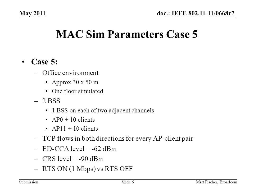 doc.: IEEE /0668r7 Submission MAC Sim Parameters Case 5 Case 5: –Office environment Approx 30 x 50 m One floor simulated –2 BSS 1 BSS on each of two adjacent channels AP clients AP clients –TCP flows in both directions for every AP-client pair –ED-CCA level = -62 dBm –CRS level = -90 dBm –RTS ON (1 Mbps) vs RTS OFF Matt Fischer, Broadcom May 2011 Slide 6