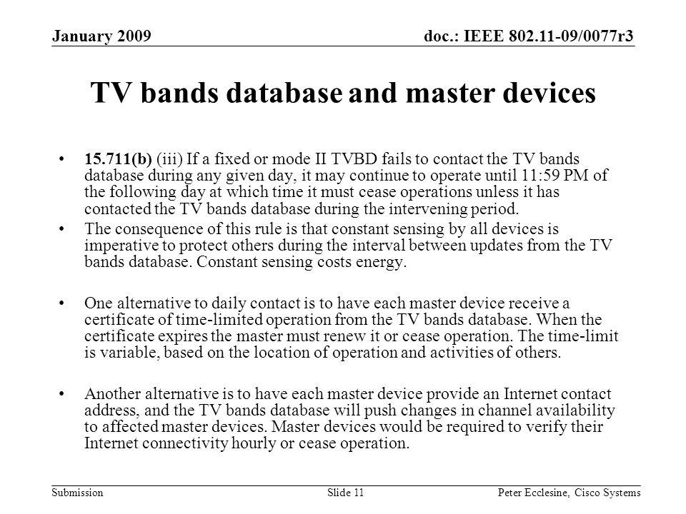 doc.: IEEE /0077r3 Submission January 2009 Peter Ecclesine, Cisco SystemsSlide 11 TV bands database and master devices (b) (iii) If a fixed or mode II TVBD fails to contact the TV bands database during any given day, it may continue to operate until 11:59 PM of the following day at which time it must cease operations unless it has contacted the TV bands database during the intervening period.
