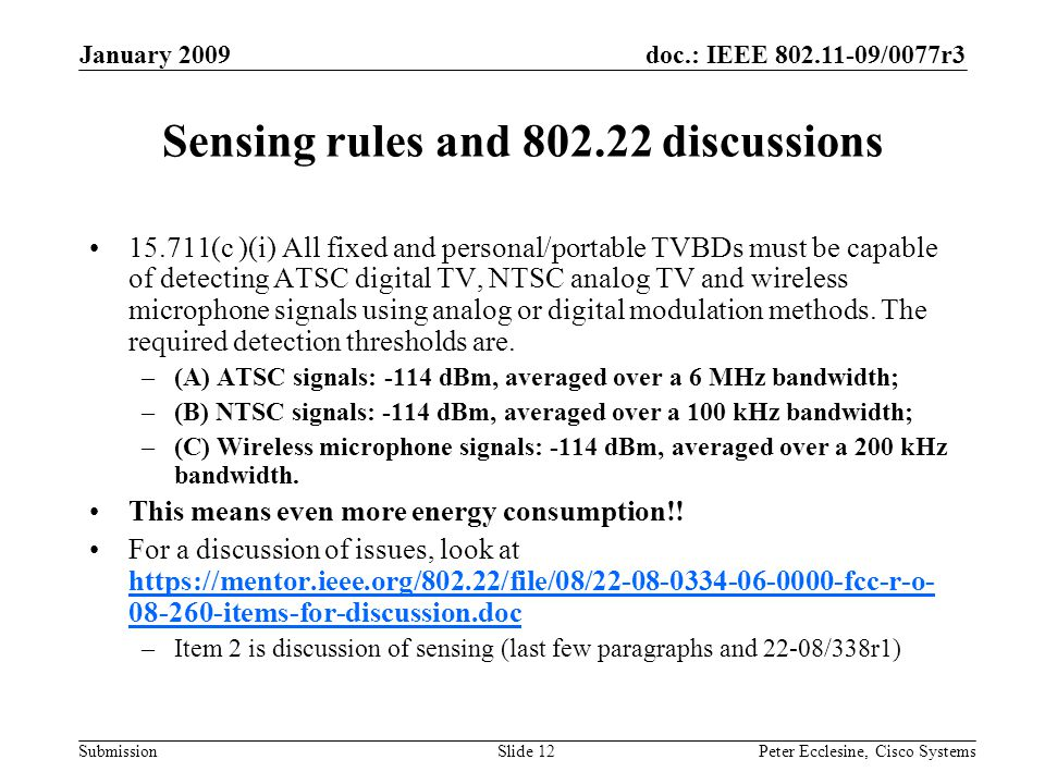 doc.: IEEE /0077r3 Submission January 2009 Peter Ecclesine, Cisco SystemsSlide 12 Sensing rules and discussions (c )(i) All fixed and personal/portable TVBDs must be capable of detecting ATSC digital TV, NTSC analog TV and wireless microphone signals using analog or digital modulation methods.