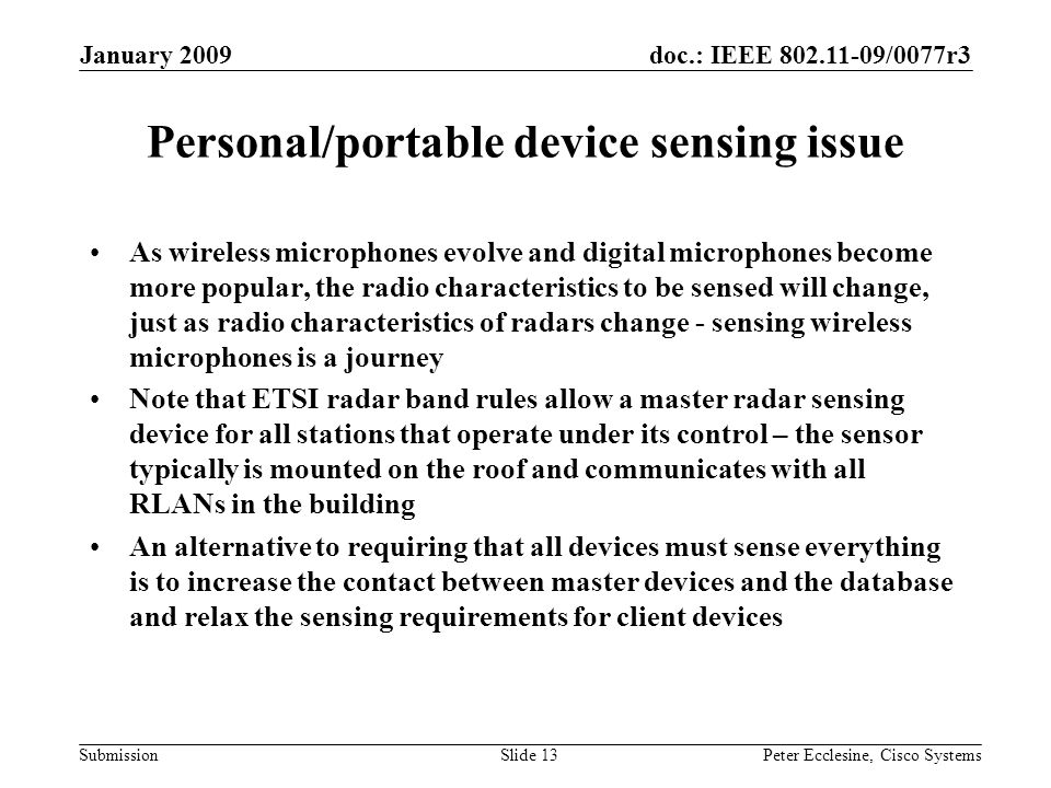 doc.: IEEE 802.11-09/0077r3 Submission January 2009 Peter Ecclesine, Cisco SystemsSlide 13 Personal/portable device sensing issue As wireless microphones evolve and digital microphones become more popular, the radio characteristics to be sensed will change, just as radio characteristics of radars change - sensing wireless microphones is a journey Note that ETSI radar band rules allow a master radar sensing device for all stations that operate under its control – the sensor typically is mounted on the roof and communicates with all RLANs in the building An alternative to requiring that all devices must sense everything is to increase the contact between master devices and the database and relax the sensing requirements for client devices