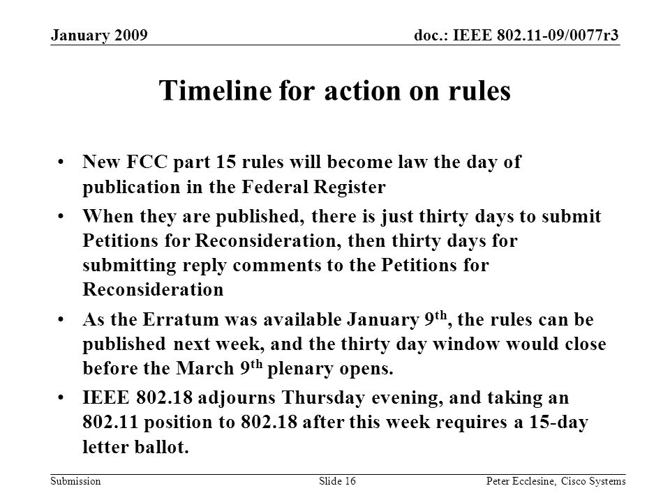 doc.: IEEE 802.11-09/0077r3 Submission January 2009 Peter Ecclesine, Cisco SystemsSlide 16 Timeline for action on rules New FCC part 15 rules will become law the day of publication in the Federal Register When they are published, there is just thirty days to submit Petitions for Reconsideration, then thirty days for submitting reply comments to the Petitions for Reconsideration As the Erratum was available January 9 th, the rules can be published next week, and the thirty day window would close before the March 9 th plenary opens.