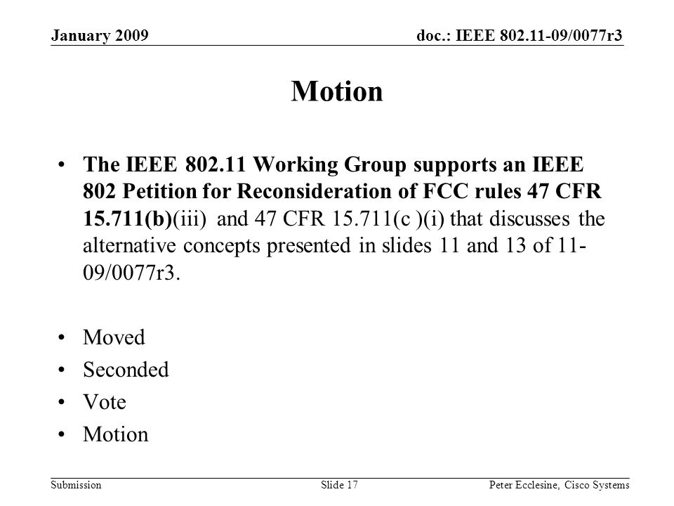 doc.: IEEE 802.11-09/0077r3 Submission January 2009 Peter Ecclesine, Cisco SystemsSlide 17 Motion The IEEE 802.11 Working Group supports an IEEE 802 Petition for Reconsideration of FCC rules 47 CFR 15.711(b)(iii) and 47 CFR 15.711(c )(i) that discusses the alternative concepts presented in slides 11 and 13 of 11- 09/0077r3.