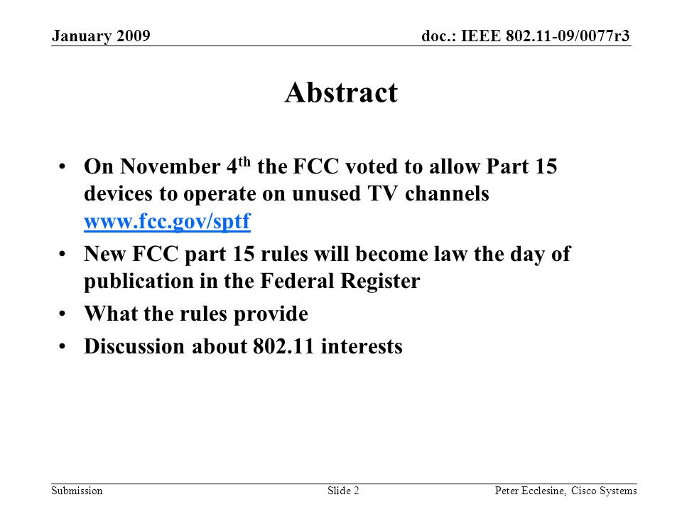 doc.: IEEE 802.11-09/0077r3 Submission January 2009 Peter Ecclesine, Cisco SystemsSlide 2 Abstract On November 4 th the FCC voted to allow Part 15 devices to operate on unused TV channels www.fcc.gov/sptf www.fcc.gov/sptf New FCC part 15 rules will become law the day of publication in the Federal Register What the rules provide Discussion about 802.11 interests