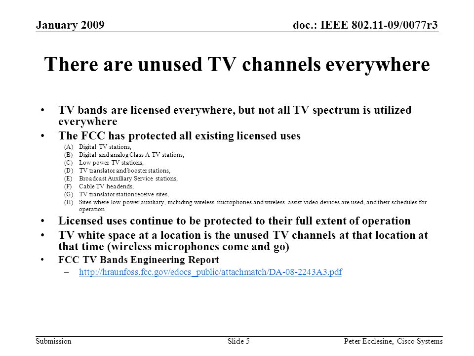 doc.: IEEE 802.11-09/0077r3 Submission January 2009 Peter Ecclesine, Cisco SystemsSlide 5 There are unused TV channels everywhere TV bands are licensed everywhere, but not all TV spectrum is utilized everywhere The FCC has protected all existing licensed uses (A)Digital TV stations, (B)Digital and analog Class A TV stations, (C)Low power TV stations, (D)TV translator and booster stations, (E)Broadcast Auxiliary Service stations, (F)Cable TV headends, (G)TV translator station receive sites, (H)Sites where low power auxiliary, including wireless microphones and wireless assist video devices are used, and their schedules for operation Licensed uses continue to be protected to their full extent of operation TV white space at a location is the unused TV channels at that location at that time (wireless microphones come and go) FCC TV Bands Engineering Report –http://hraunfoss.fcc.gov/edocs_public/attachmatch/DA-08-2243A3.pdfhttp://hraunfoss.fcc.gov/edocs_public/attachmatch/DA-08-2243A3.pdf