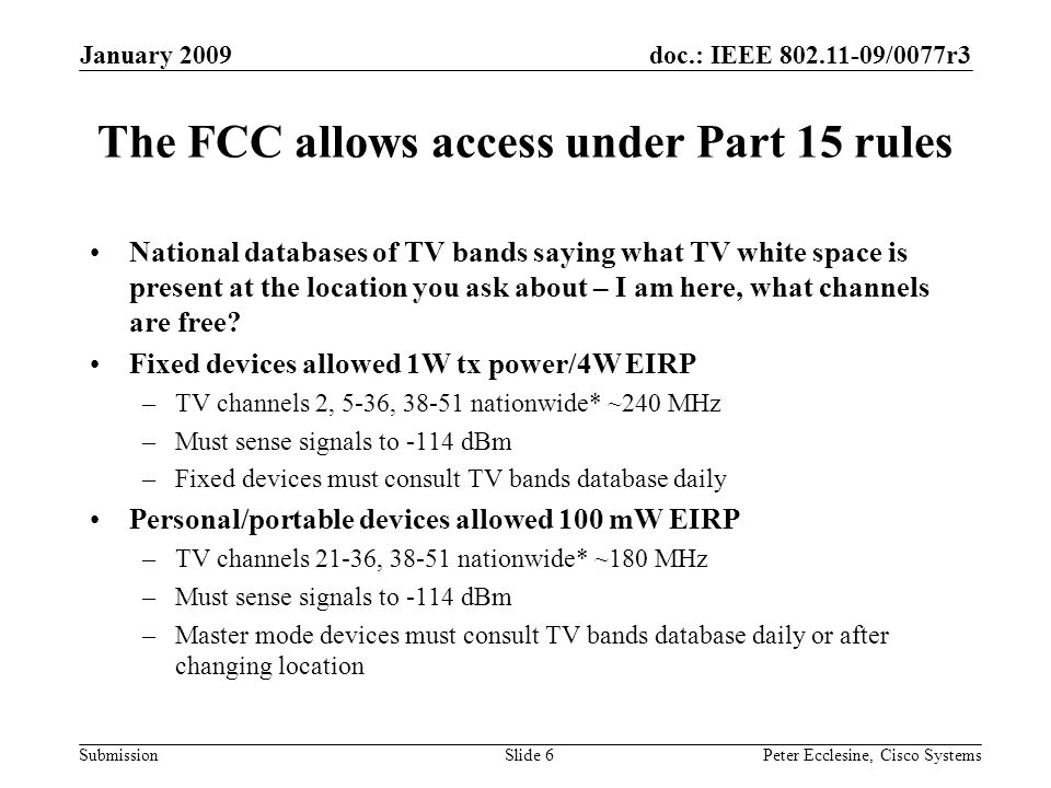 doc.: IEEE 802.11-09/0077r3 Submission January 2009 Peter Ecclesine, Cisco SystemsSlide 6 The FCC allows access under Part 15 rules National databases of TV bands saying what TV white space is present at the location you ask about – I am here, what channels are free.