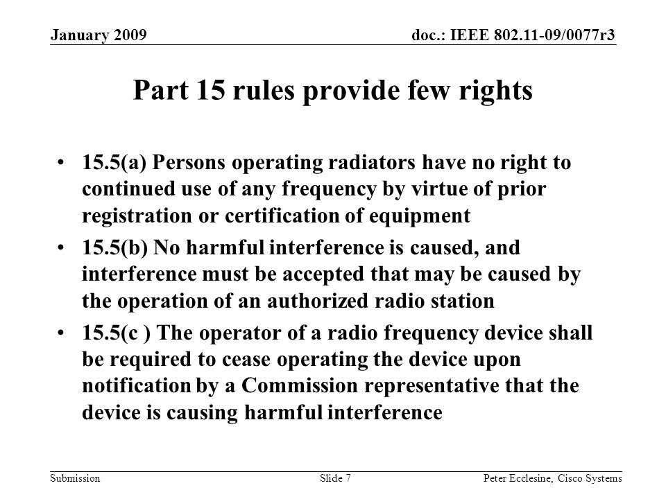 doc.: IEEE 802.11-09/0077r3 Submission January 2009 Peter Ecclesine, Cisco SystemsSlide 7 Part 15 rules provide few rights 15.5(a) Persons operating radiators have no right to continued use of any frequency by virtue of prior registration or certification of equipment 15.5(b) No harmful interference is caused, and interference must be accepted that may be caused by the operation of an authorized radio station 15.5(c ) The operator of a radio frequency device shall be required to cease operating the device upon notification by a Commission representative that the device is causing harmful interference