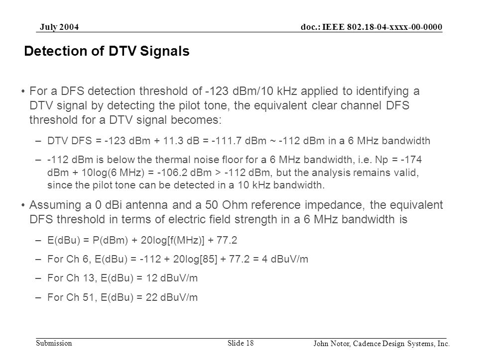 doc.: IEEE 802.18-04-xxxx-00-0000 Submission July 2004 John Notor, Cadence Design Systems, Inc. Slide 18 Detection of DTV Signals For a DFS detection