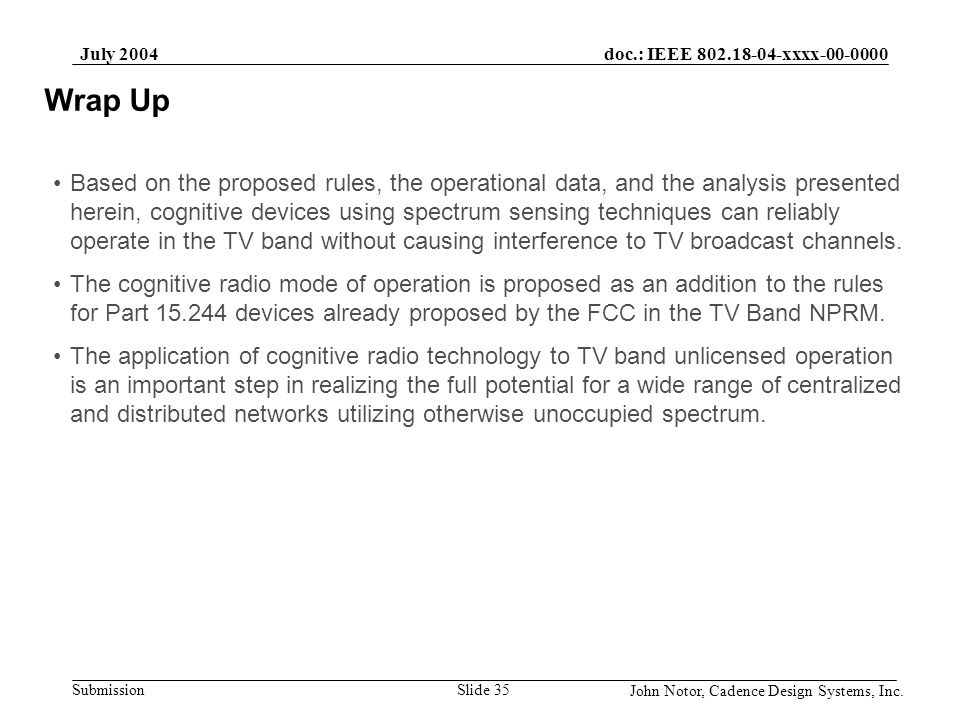 doc.: IEEE 802.18-04-xxxx-00-0000 Submission July 2004 John Notor, Cadence Design Systems, Inc. Slide 35 Wrap Up Based on the proposed rules, the oper