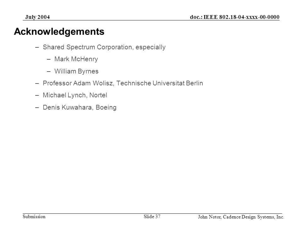 doc.: IEEE 802.18-04-xxxx-00-0000 Submission July 2004 John Notor, Cadence Design Systems, Inc. Slide 37 Acknowledgements –Shared Spectrum Corporation