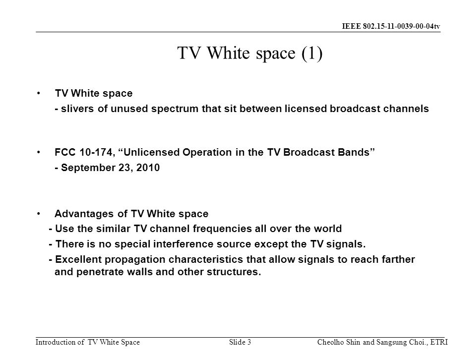 Introduction of TV White Space IEEE 802.15-11-0039-00-04tv TV White space (1) TV White space - slivers of unused spectrum that sit between licensed broadcast channels FCC 10-174, Unlicensed Operation in the TV Broadcast Bands - September 23, 2010 Advantages of TV White space - Use the similar TV channel frequencies all over the world - There is no special interference source except the TV signals.