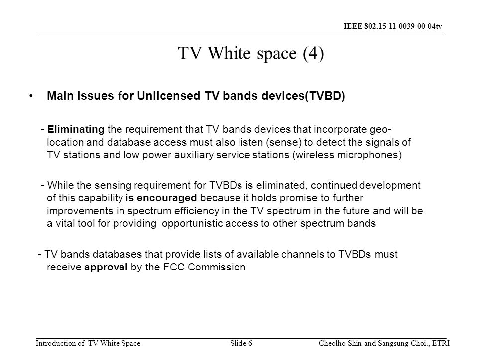 Introduction of TV White Space IEEE 802.15-11-0039-00-04tv TV White space (4) Main issues for Unlicensed TV bands devices(TVBD) - Eliminating the requirement that TV bands devices that incorporate geo- location and database access must also listen (sense) to detect the signals of TV stations and low power auxiliary service stations (wireless microphones) - While the sensing requirement for TVBDs is eliminated, continued development of this capability is encouraged because it holds promise to further improvements in spectrum efficiency in the TV spectrum in the future and will be a vital tool for providing opportunistic access to other spectrum bands - TV bands databases that provide lists of available channels to TVBDs must receive approval by the FCC Commission Slide 6Cheolho Shin and Sangsung Choi., ETRI