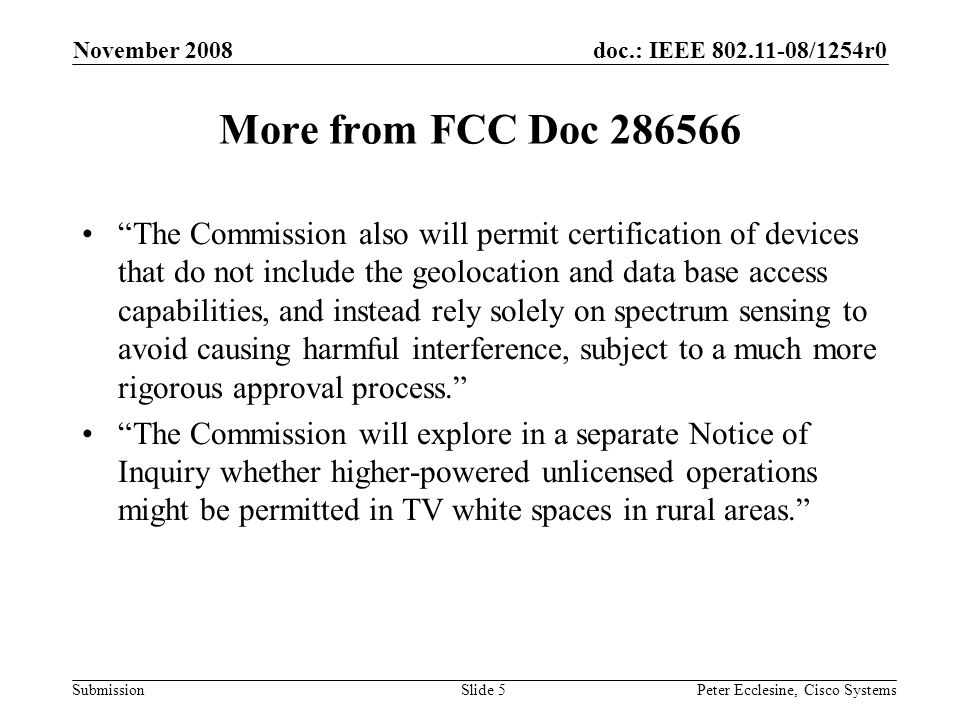 doc.: IEEE 802.11-08/1254r0 Submission November 2008 Peter Ecclesine, Cisco SystemsSlide 5 More from FCC Doc 286566 The Commission also will permit certification of devices that do not include the geolocation and data base access capabilities, and instead rely solely on spectrum sensing to avoid causing harmful interference, subject to a much more rigorous approval process. The Commission will explore in a separate Notice of Inquiry whether higher-powered unlicensed operations might be permitted in TV white spaces in rural areas.