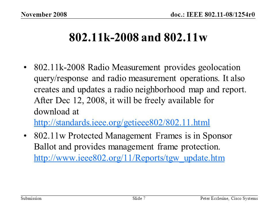 doc.: IEEE 802.11-08/1254r0 Submission November 2008 Peter Ecclesine, Cisco SystemsSlide 7 802.11k-2008 and 802.11w 802.11k-2008 Radio Measurement provides geolocation query/response and radio measurement operations.