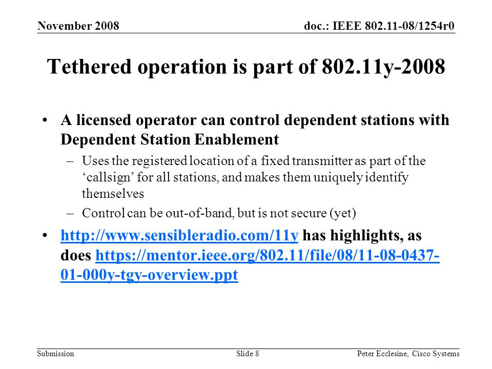 doc.: IEEE 802.11-08/1254r0 Submission November 2008 Peter Ecclesine, Cisco SystemsSlide 8 Tethered operation is part of 802.11y-2008 A licensed operator can control dependent stations with Dependent Station Enablement –Uses the registered location of a fixed transmitter as part of the 'callsign' for all stations, and makes them uniquely identify themselves –Control can be out-of-band, but is not secure (yet) http://www.sensibleradio.com/11y has highlights, as does https://mentor.ieee.org/802.11/file/08/11-08-0437- 01-000y-tgy-overview.ppthttp://www.sensibleradio.com/11yhttps://mentor.ieee.org/802.11/file/08/11-08-0437- 01-000y-tgy-overview.ppt