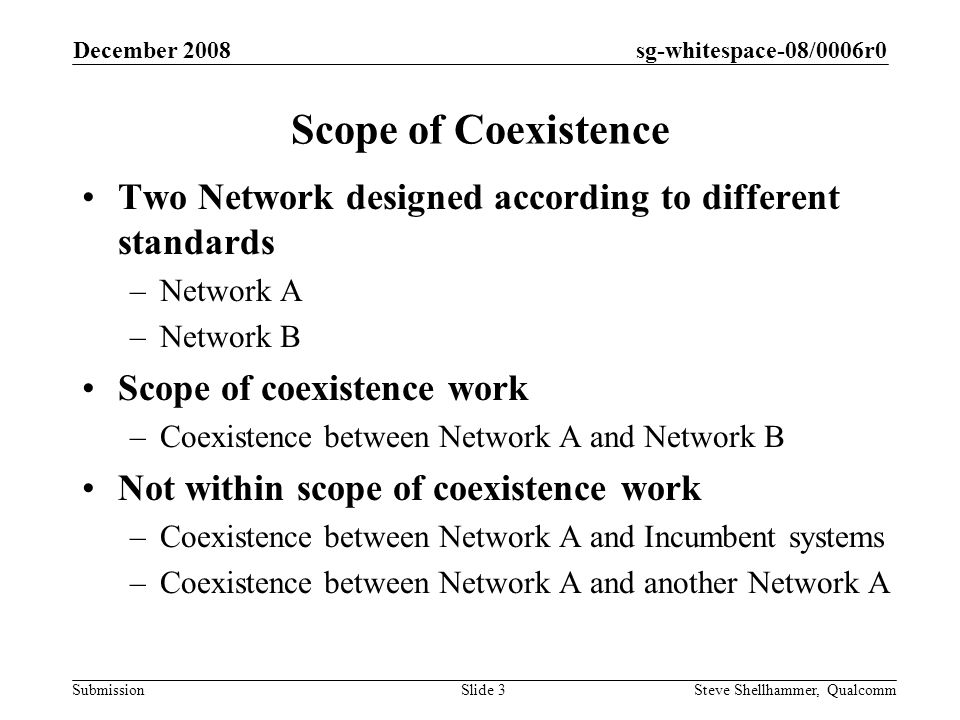 sg-whitespace-08/0006r0 Submission December 2008 Steve Shellhammer, QualcommSlide 4 Categories of Coexistence Mechanisms 1.Non-cooperative Each network attempts to maximize its performance Examples: selection of channels with limited interference, spatial interference cancelation or beam forming, adaptive frequency hopping, etc.