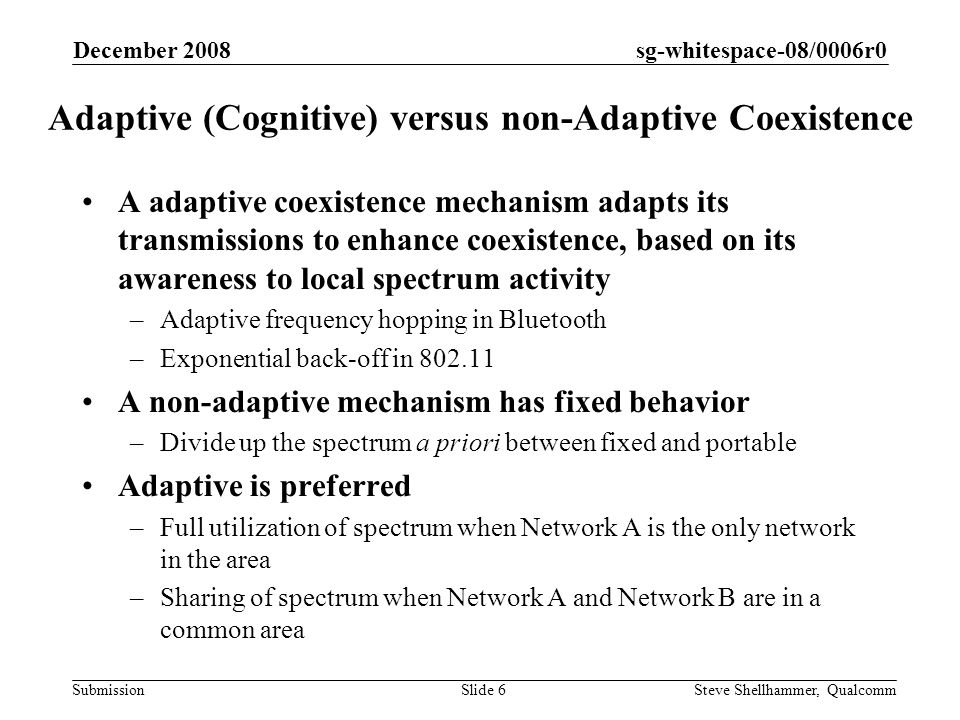 sg-whitespace-08/0006r0 Submission December 2008 Steve Shellhammer, QualcommSlide 7 Cognitive Coexistence in TV White Space Cognitive requires –Awareness –Adaptation Methods of Awareness –Observe spectrum –Observe location –Observe location of other networks (control channel) Adaptation parameters –Selection of channel –Bandwidth –Transmit power –Time of transmission –Modulation and coding rate