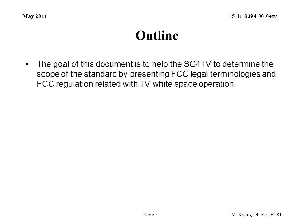 Mi-Kyung Oh etc., ETRI 15-11-0394-00-04tv The goal of this document is to help the SG4TV to determine the scope of the standard by presenting FCC legal terminologies and FCC regulation related with TV white space operation.