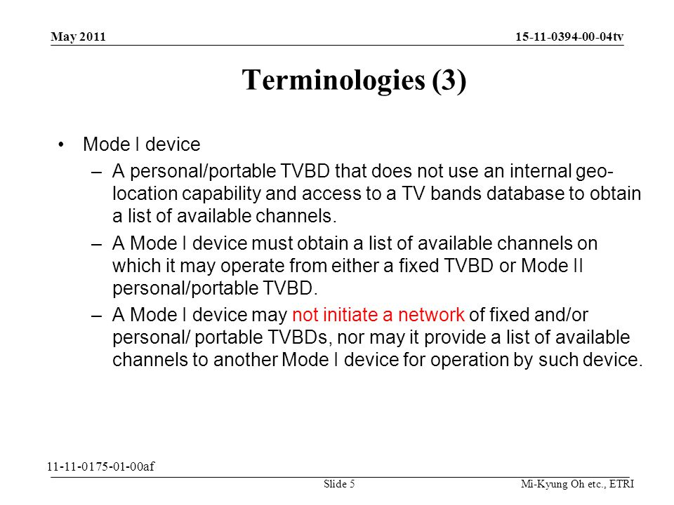 Mi-Kyung Oh etc., ETRI 15-11-0394-00-04tv Terminologies (3) Mode I device –A personal/portable TVBD that does not use an internal geo- location capability and access to a TV bands database to obtain a list of available channels.