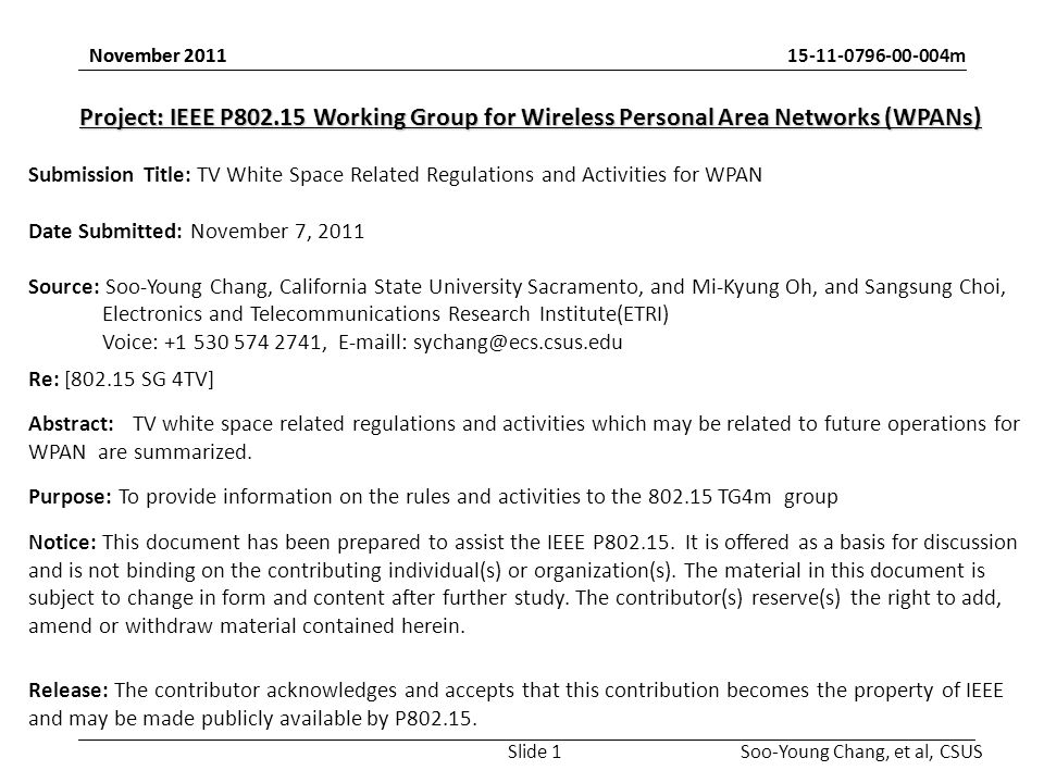 m Soo-Young Chang, et al, CSUS November 2011 Project: IEEE P Working Group for Wireless Personal Area Networks (WPANs) Submission Title: TV White Space Related Regulations and Activities for WPAN Date Submitted: November 7, 2011 Source: Soo-Young Chang, California State University Sacramento, and Mi-Kyung Oh, and Sangsung Choi, Electronics and Telecommunications Research Institute(ETRI) Voice: ,  l: Re: [ SG 4TV] Abstract:TV white space related regulations and activities which may be related to future operations for WPAN are summarized.