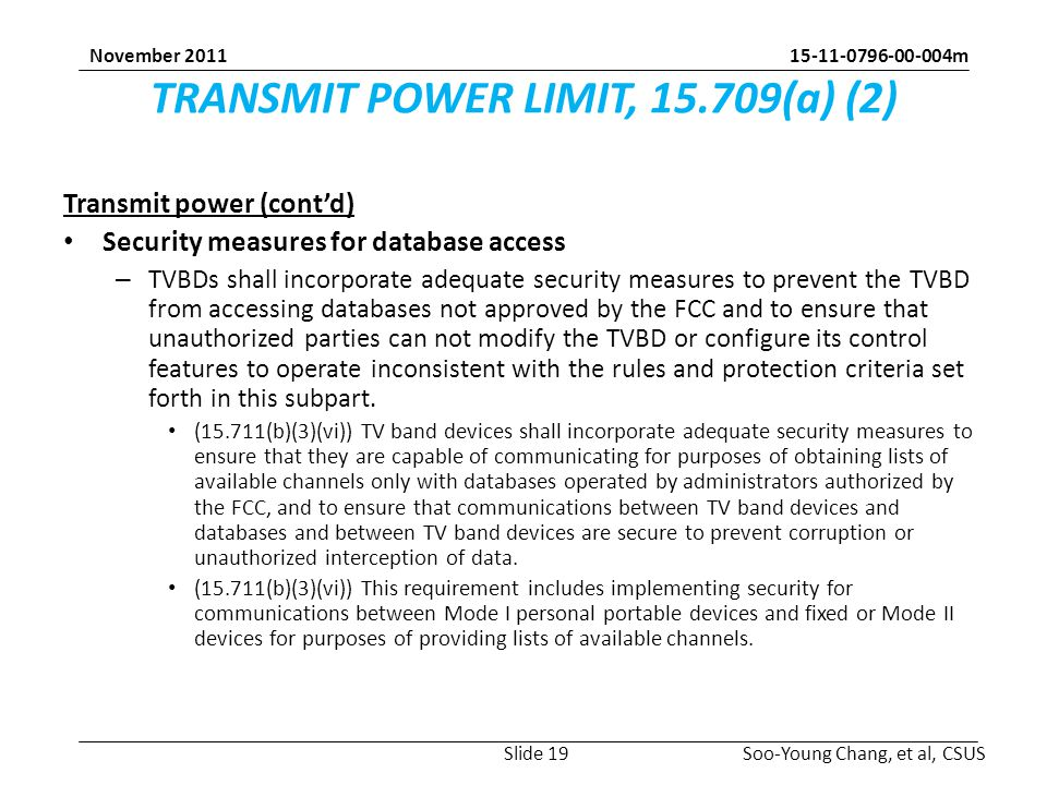 m Soo-Young Chang, et al, CSUS November 2011 TRANSMIT POWER LIMIT, (a) (2) Transmit power (cont'd) Security measures for database access – TVBDs shall incorporate adequate security measures to prevent the TVBD from accessing databases not approved by the FCC and to ensure that unauthorized parties can not modify the TVBD or configure its control features to operate inconsistent with the rules and protection criteria set forth in this subpart.