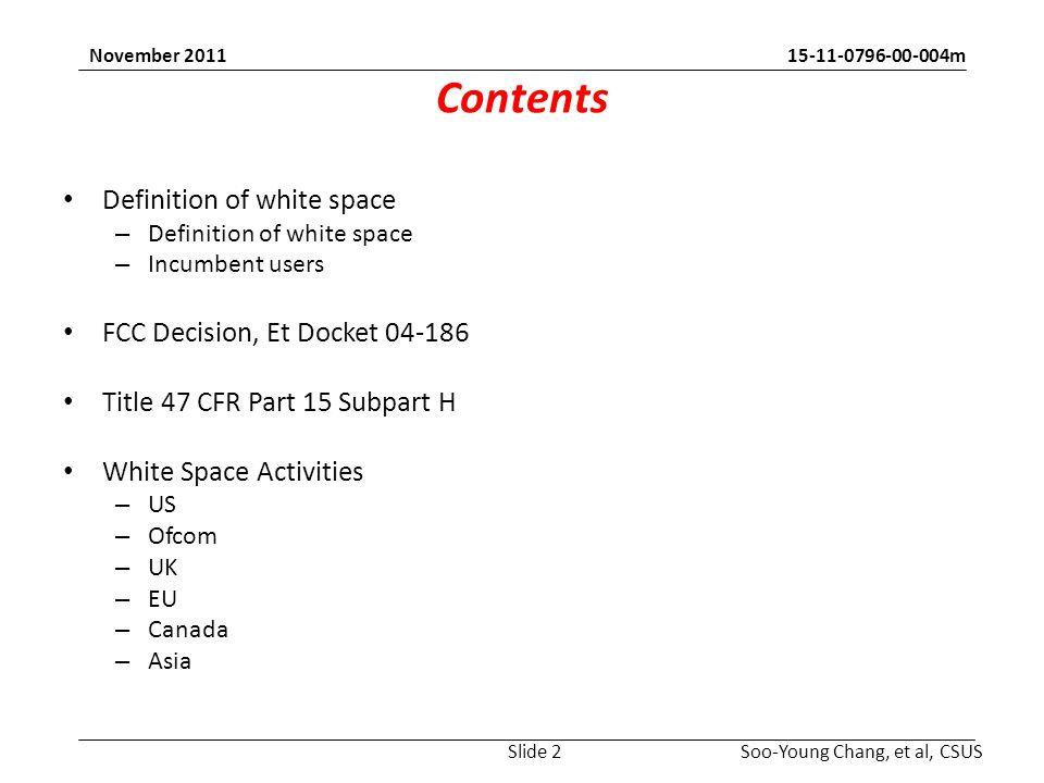 m Soo-Young Chang, et al, CSUS November 2011 Contents Definition of white space – Definition of white space – Incumbent users FCC Decision, Et Docket Title 47 CFR Part 15 Subpart H White Space Activities – US – Ofcom – UK – EU – Canada – Asia Slide 2