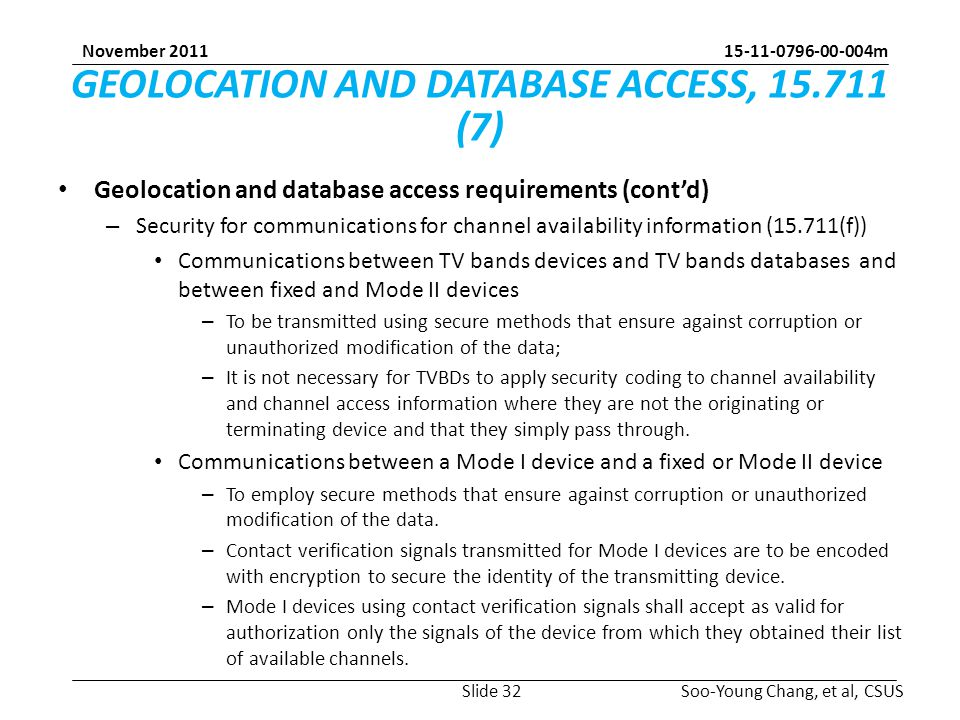 m Soo-Young Chang, et al, CSUS November 2011 GEOLOCATION AND DATABASE ACCESS, (7) Geolocation and database access requirements (cont'd) – Security for communications for channel availability information (15.711(f)) Communications between TV bands devices and TV bands databases and between fixed and Mode II devices – To be transmitted using secure methods that ensure against corruption or unauthorized modification of the data; – It is not necessary for TVBDs to apply security coding to channel availability and channel access information where they are not the originating or terminating device and that they simply pass through.