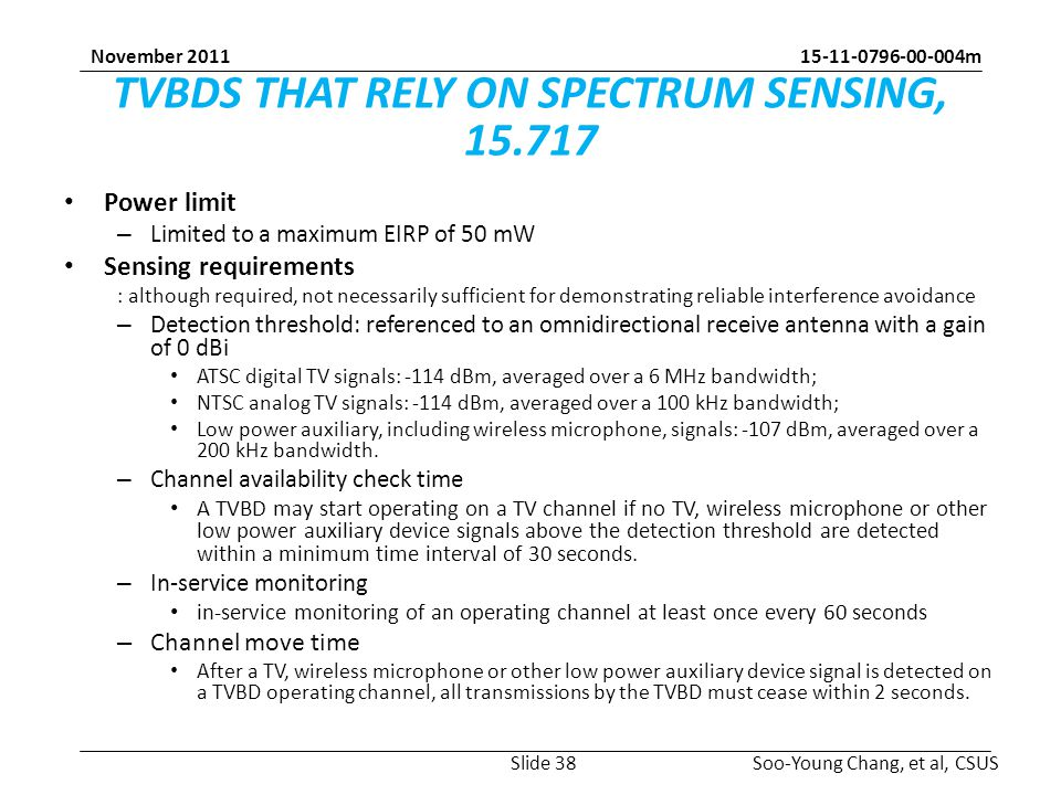 m Soo-Young Chang, et al, CSUS November 2011 TVBDS THAT RELY ON SPECTRUM SENSING, Power limit – Limited to a maximum EIRP of 50 mW Sensing requirements : although required, not necessarily sufficient for demonstrating reliable interference avoidance – Detection threshold: referenced to an omnidirectional receive antenna with a gain of 0 dBi ATSC digital TV signals: -114 dBm, averaged over a 6 MHz bandwidth; NTSC analog TV signals: -114 dBm, averaged over a 100 kHz bandwidth; Low power auxiliary, including wireless microphone, signals: -107 dBm, averaged over a 200 kHz bandwidth.