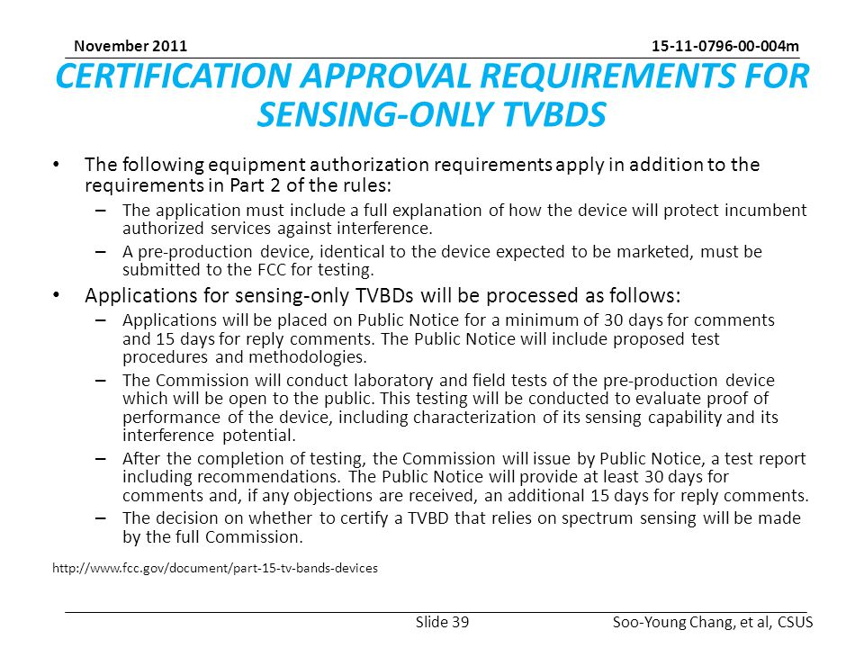 m Soo-Young Chang, et al, CSUS November 2011 CERTIFICATION APPROVAL REQUIREMENTS FOR SENSING-ONLY TVBDS The following equipment authorization requirements apply in addition to the requirements in Part 2 of the rules: – The application must include a full explanation of how the device will protect incumbent authorized services against interference.