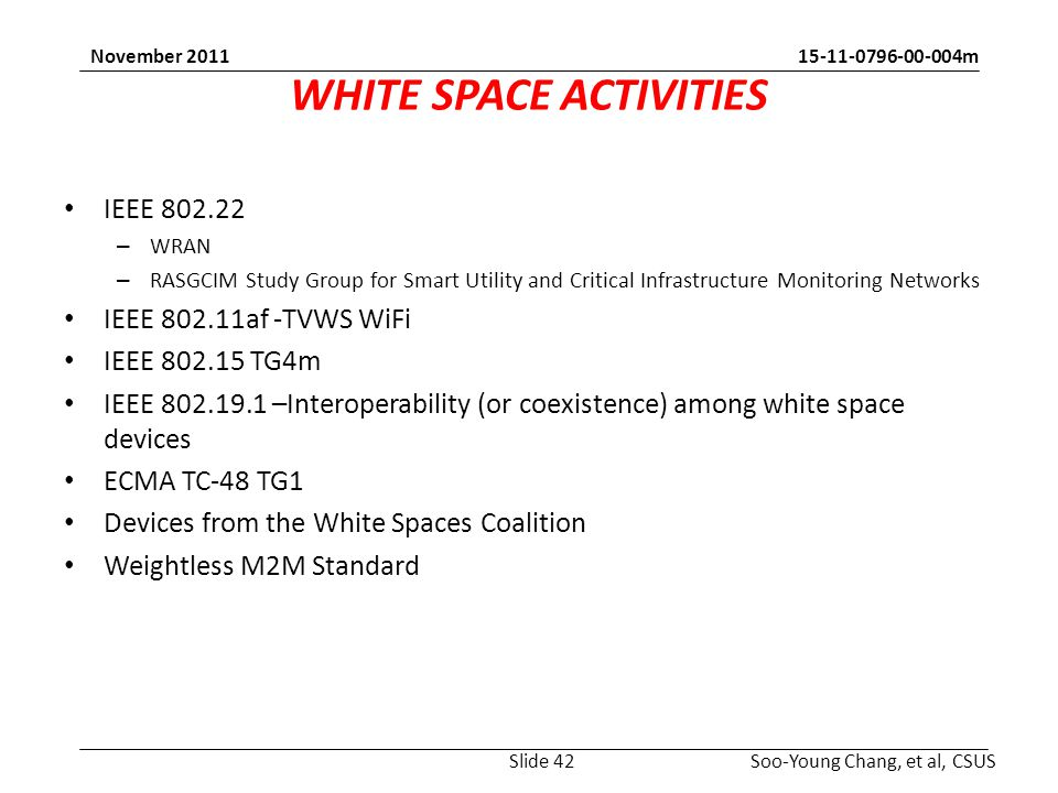 m Soo-Young Chang, et al, CSUS November 2011 WHITE SPACE ACTIVITIES IEEE – WRAN – RASGCIM Study Group for Smart Utility and Critical Infrastructure Monitoring Networks IEEE af -TVWS WiFi IEEE TG4m IEEE –Interoperability (or coexistence) among white space devices ECMA TC-48 TG1 Devices from the White Spaces Coalition Weightless M2M Standard Slide 42