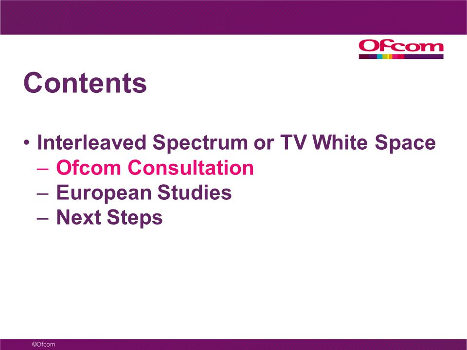 Contents Interleaved Spectrum or TV White Space – Ofcom Consultation – European Studies – Next Steps
