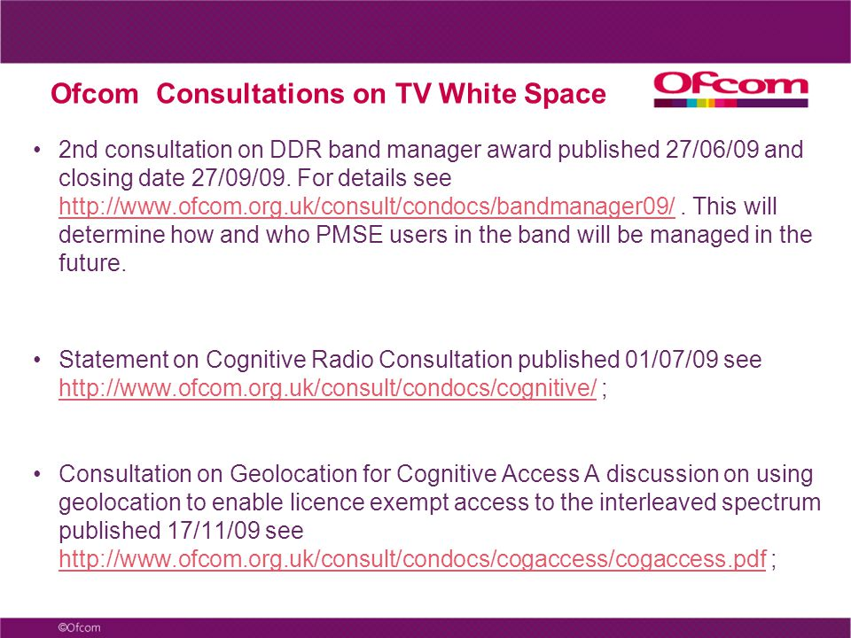 Ofcom Consultations on TV White Space 2nd consultation on DDR band manager award published 27/06/09 and closing date 27/09/09. For details see http://