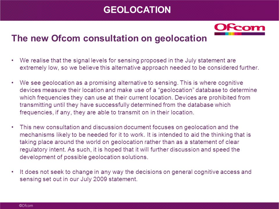 The new Ofcom consultation on geolocation We realise that the signal levels for sensing proposed in the July statement are extremely low, so we believe this alternative approach needed to be considered further.