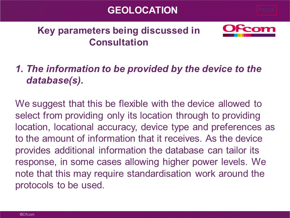 Key parameters being discussed in Consultation PMSE GEOLOCATION 1.The information to be provided by the device to the database(s). We suggest that thi