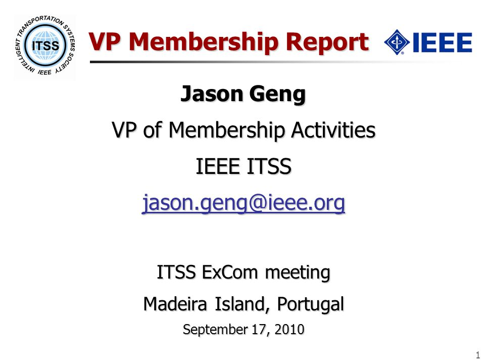1 VP Membership Report Jason Geng VP of Membership Activities IEEE ITSS ITSS ExCom meeting Madeira Island, Portugal September 17, 2010
