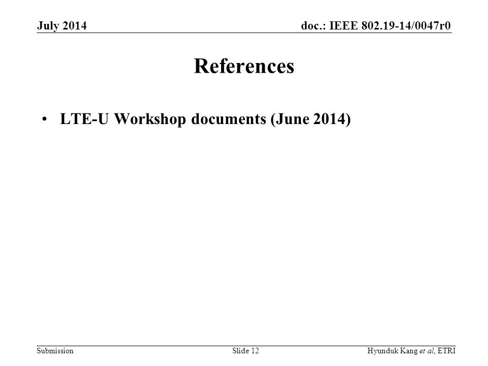 doc.: IEEE 802.19-14/0047r0 Submission References LTE-U Workshop documents (June 2014) July 2014 Hyunduk Kang et al, ETRISlide 12