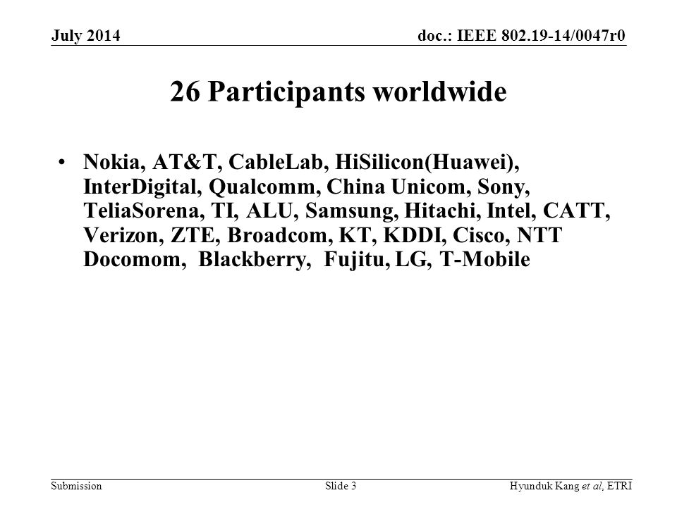 doc.: IEEE 802.19-14/0047r0 Submission 26 Participants worldwide Nokia, AT&T, CableLab, HiSilicon(Huawei), InterDigital, Qualcomm, China Unicom, Sony,