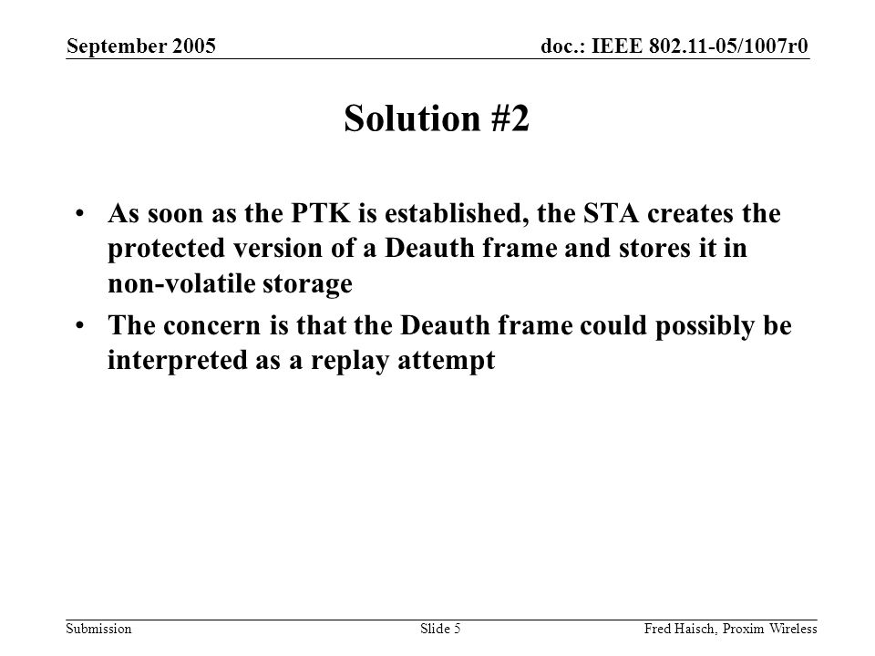 doc.: IEEE 802.11-05/1007r0 Submission September 2005 Fred Haisch, Proxim WirelessSlide 5 Solution #2 As soon as the PTK is established, the STA creat