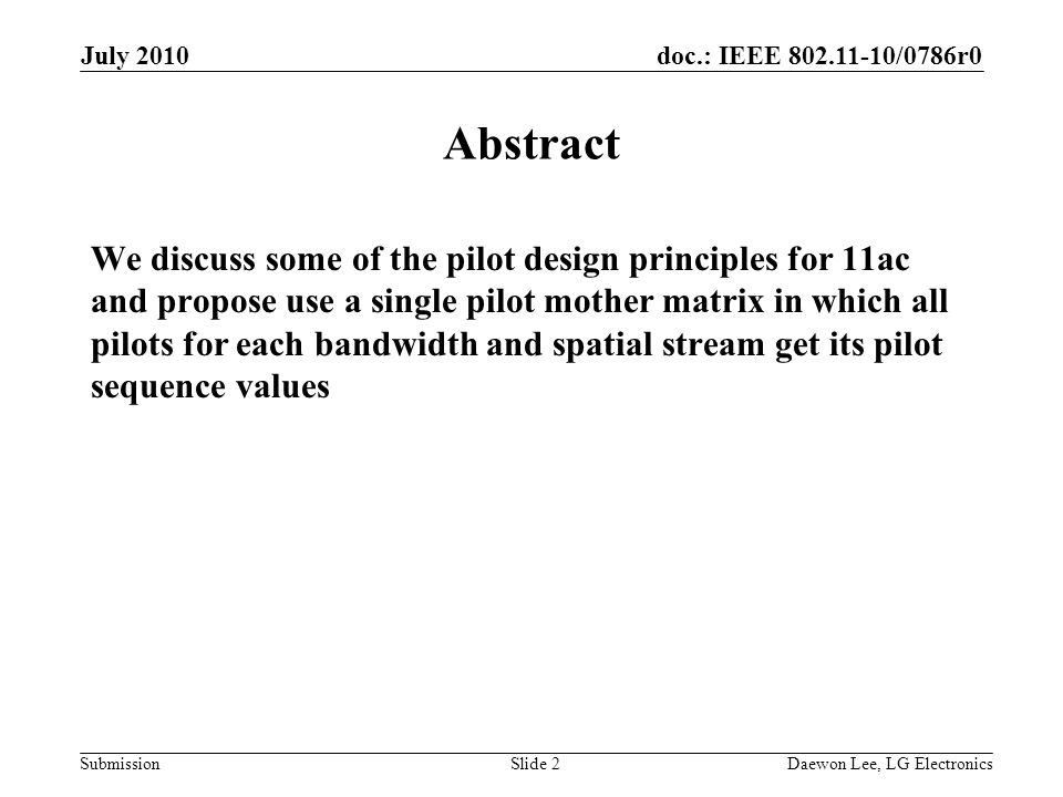 doc.: IEEE 802.11-10/0786r0 Submission July 2010 Daewon Lee, LG ElectronicsSlide 2 Abstract We discuss some of the pilot design principles for 11ac and propose use a single pilot mother matrix in which all pilots for each bandwidth and spatial stream get its pilot sequence values