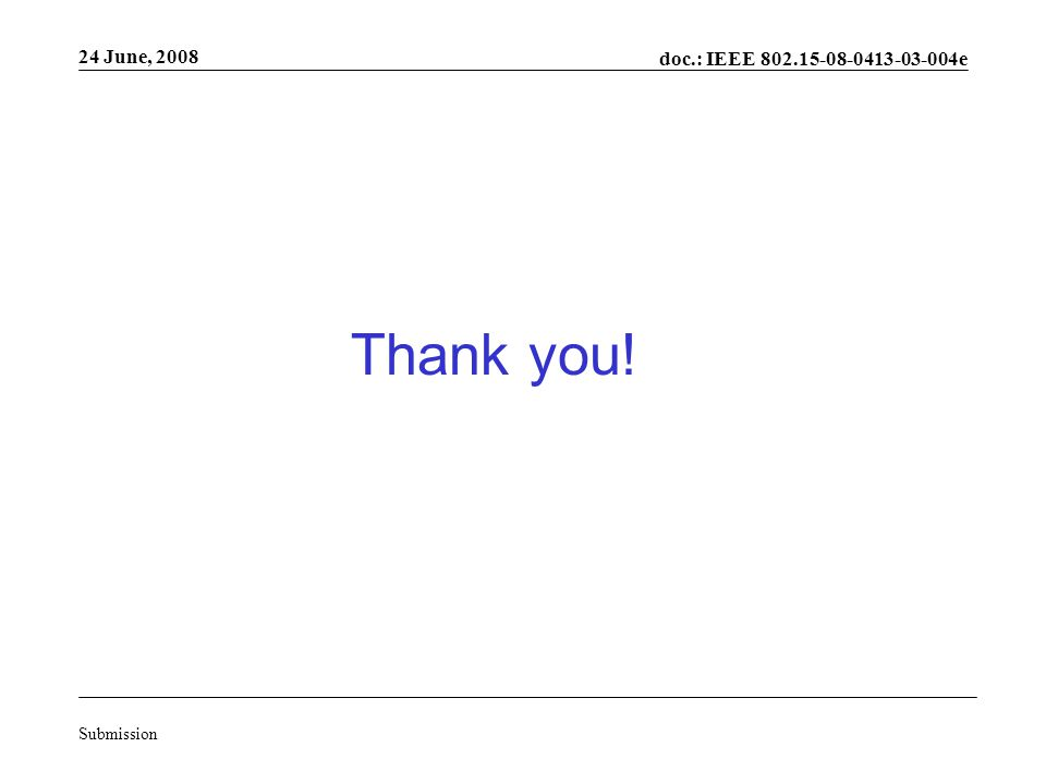 doc.: IEEE 802.15-08-0413-03-004e Submission 24 June, 2008 Thank you!