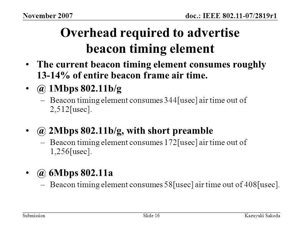 doc.: IEEE 802.11-07/2819r1 Submission November 2007 Kazuyuki SakodaSlide 16 Overhead required to advertise beacon timing element The current beacon timing element consumes roughly 13-14% of entire beacon frame air time.