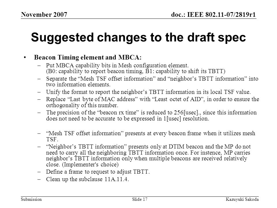 doc.: IEEE 802.11-07/2819r1 Submission November 2007 Kazuyuki SakodaSlide 17 Suggested changes to the draft spec Beacon Timing element and MBCA: –Put MBCA capability bits in Mesh configuration element.