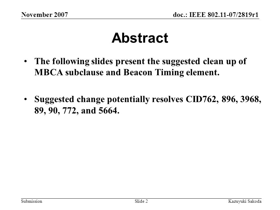 doc.: IEEE 802.11-07/2819r1 Submission November 2007 Kazuyuki SakodaSlide 2 Abstract The following slides present the suggested clean up of MBCA subclause and Beacon Timing element.