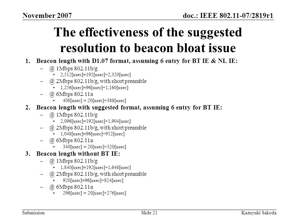 doc.: IEEE 802.11-07/2819r1 Submission November 2007 Kazuyuki SakodaSlide 21 The effectiveness of the suggested resolution to beacon bloat issue 1.Beacon length with D1.07 format, assuming 6 entry for BT IE & NL IE: –@ 1Mbps 802.11b/g 2,512[usec]=192[usec]+2,320[usec] –@ 2Mbps 802.11b/g, with short preamble 1,256[usec]=96[usec]+1,160[usec] –@ 6Mbps 802.11a 408[usec] = 20[usec]+388[usec] 2.Beacon length with suggested format, assuming 6 entry for BT IE: –@ 1Mbps 802.11b/g 2,096[usec]=192[usec]+1,904[usec] –@ 2Mbps 802.11b/g, with short preamble 1,048[usec]=96[usec]+952[usec] –@ 6Mbps 802.11a 340[usec] = 20[usec]+320[usec] 3.Beacon length without BT IE: –@ 1Mbps 802.11b/g 1,840[usec]=192[usec]+1,648[usec] –@ 2Mbps 802.11b/g, with short preamble 920[usec]=96[usec]+824[usec] –@ 6Mbps 802.11a 296[usec] = 20[usec]+276[usec]
